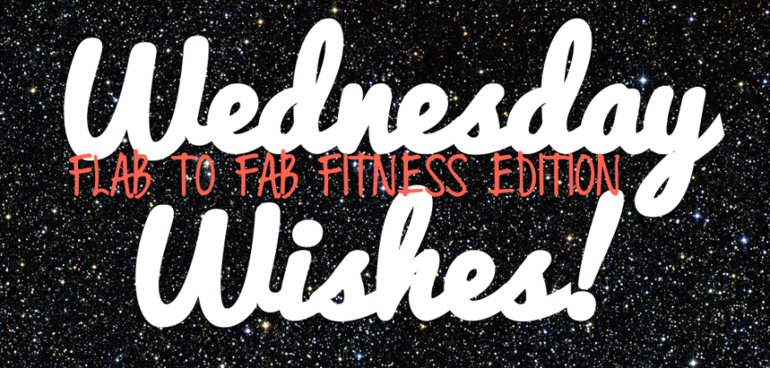 Wednesday Wishes FLAB TO FAB FITNESS EDITION